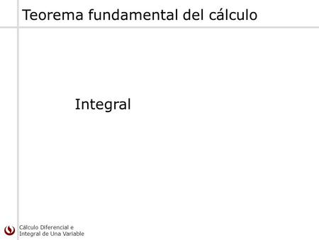 Cálculo Diferencial e Integral de Una Variable Teorema fundamental del cálculo Integral.