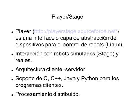 Player/Stage Player (http://playerstage.sourceforge.net/) es una interface o capa de abstracción de dispositivos para el control de robots (Linux).http://playerstage.sourceforge.net/
