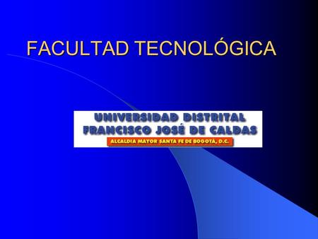 FACULTAD TECNOLÓGICA. UNIVERSIDAD DISTRITAL FRANCISCO JOSÉ DE CALDAS.