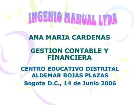ANA MARIA CARDENAS GESTION CONTABLE Y FINANCIERA CENTRO EDUCATIVO DISTRITAL ALDEMAR ROJAS PLAZAS Bogota D.C., 14 de Junio 2006.