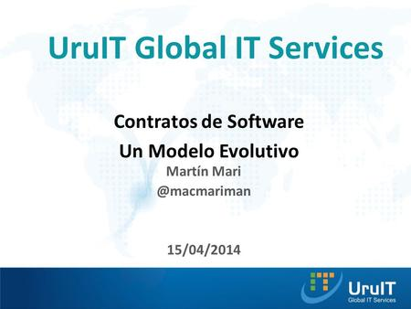 UruIT Global IT Services Contratos de Software Un Modelo Evolutivo Martín 15/04/2014.