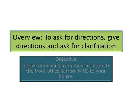 Overview: To ask for directions, give directions and ask for clarification Objective To give directions from the classroom to the front office & from MHS.