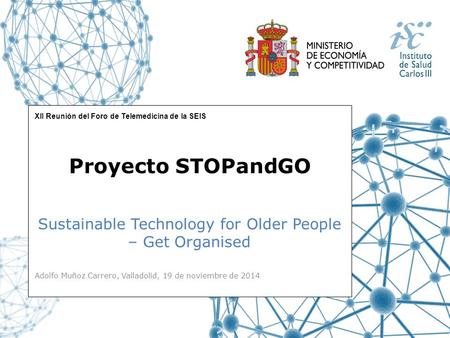 XII Reunión del Foro de Telemedicina de la SEIS Sustainable Technology for Older People – Get Organised Proyecto STOPandGO Adolfo Muñoz Carrero, Valladolid,