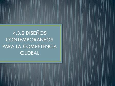 4.3.2 DISEÑOS CONTEMPORANEOS PARA LA COMPETENCIA GLOBAL.