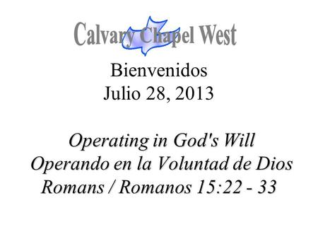 Operating in God's Will Operando en la Voluntad de Dios Romans / Romanos 15:22 - 33 Bienvenidos Julio 28, 2013 Operating in God's Will Operando en la Voluntad.