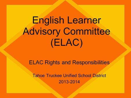 English Learner Advisory Committee (ELAC) ELAC Rights and Responsibilities Tahoe Truckee Unified School District 2013-2014.