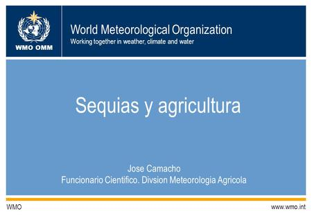World Meteorological Organization Working together in weather, climate and water WMO OMM WMO www.wmo.int Sequias y agricultura Jose Camacho Funcionario.