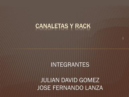 CANALETAS Y RACK I INTEGRANTES JULIAN DAVID GOMEZ JOSE FERNANDO LANZA.