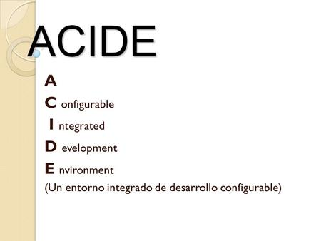 ACIDE A C onfigurable I ntegrated D evelopment E nvironment (Un entorno integrado de desarrollo configurable)