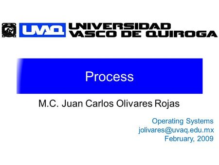 Process M.C. Juan Carlos Olivares Rojas Operating Systems February, 2009.