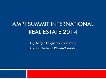 Ing. Sergio Felgueres Cabestany Director Nacional RE/MAX México AMPI SUMMIT INTERNATIONAL REAL ESTATE 2014.