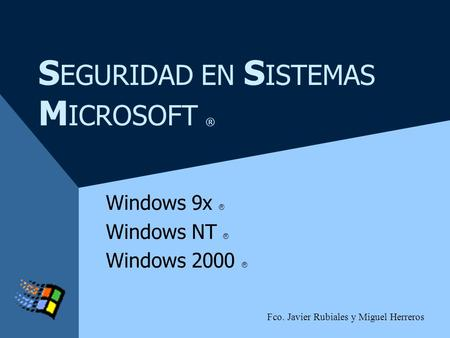S EGURIDAD EN S ISTEMAS M ICROSOFT ® Windows 9x ® Windows NT ® Windows 2000 ® Fco. Javier Rubiales y Miguel Herreros.