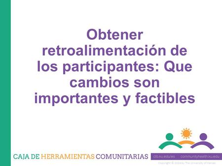 Copyright © 2014 by The University of Kansas Obtener retroalimentación de los participantes: Que cambios son importantes y factibles.