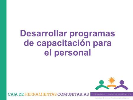 Copyright © 2014 by The University of Kansas Desarrollar programas de capacitación para el personal.