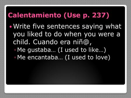 Calentamiento (Use p. 237) Write five sentences saying what you liked to do when you were a child. Cuando era ◦Me gustaba… (I used to like…) ◦Me.