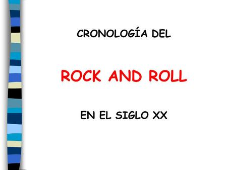 CRONOLOGÍA DEL ROCK AND ROLL EN EL SIGLO XX.