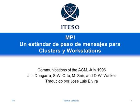 MPISistemas Distribuidos1 MPI Un estándar de paso de mensajes para Clusters y Workstations Communications of the ACM, July 1996 J.J. Dongarra, S.W. Otto,