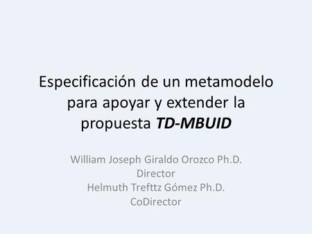 Especificación de un metamodelo para apoyar y extender la propuesta TD-MBUID William Joseph Giraldo Orozco Ph.D. Director Helmuth Trefttz Gómez Ph.D. CoDirector.
