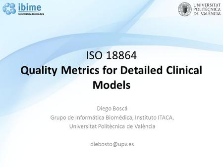 ISO 18864 Quality Metrics for Detailed Clinical Models Diego Boscá Grupo de Informática Biomédica, Instituto ITACA, Universitat Politècnica de València.