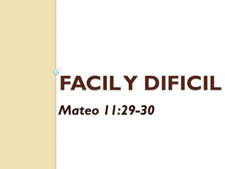 FACIL Y DIFICIL Mateo 11:29-30.
