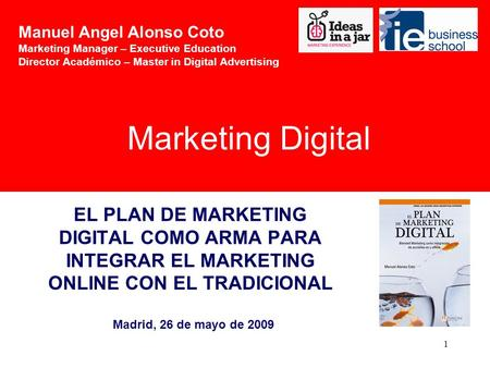 1 EL PLAN DE MARKETING DIGITAL COMO ARMA PARA INTEGRAR EL MARKETING ONLINE CON EL TRADICIONAL Madrid, 26 de mayo de 2009 Marketing Digital Manuel Angel.