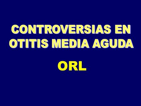 CONTROVERSIAS EN OTITIS MEDIA AGUDA ORL.