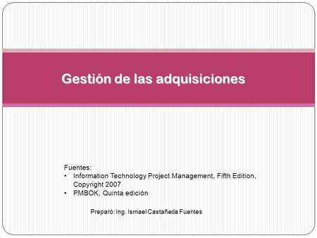 Preparó: Ing. Ismael Castañeda Fuentes Gestión de las adquisiciones Fuentes: Information Technology Project Management, Fifth Edition, Copyright 2007 PMBOK,