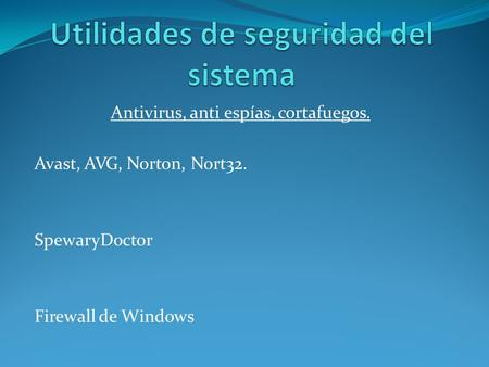 Antivirus, anti espías, cortafuegos. Avast, AVG, Norton, Nort32. SpewaryDoctor Firewall de Windows.