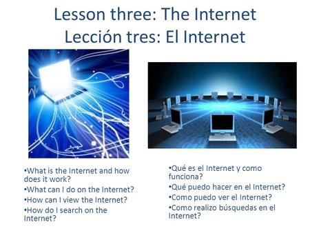 Lesson three: The Internet Lección tres: El Internet What is the Internet and how does it work? What can I do on the Internet? How can I view the Internet?