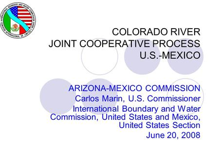 COLORADO RIVER JOINT COOPERATIVE PROCESS U.S.-MEXICO ARIZONA-MEXICO COMMISSION Carlos Marin, U.S. Commissioner International Boundary and Water Commission,