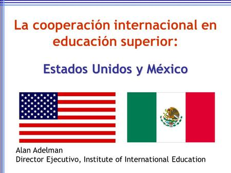 La cooperación internacional en educación superior: Estados Unidos y México Alan Adelman Director Ejecutivo, Institute of International Education.