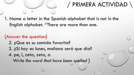 / PRIMERA ACTIVIDAD \ 1.Name a letter in the Spanish alphabet that is not in the English alphabet. *There are more than one. {Answer the question} 2. ¿Que.