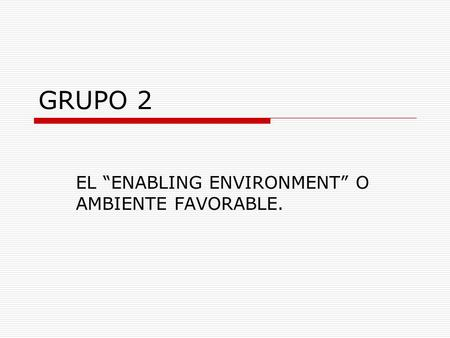 "GRUPO 2 EL ""ENABLING ENVIRONMENT"" O AMBIENTE FAVORABLE."