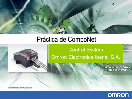 Automation & Drives Business Unit Automation & Drives Business Unit Práctica de CompoNet Control System Omron Electronics Iberia, S.A.