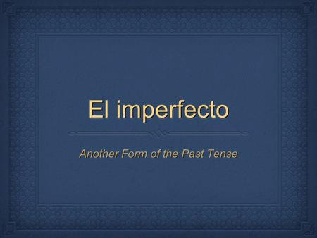El imperfecto Another Form of the Past Tense. Another form of past tense Used to express things you 'used to' do Used to express action still in progress.
