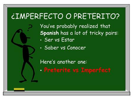 ¿IMPERFECTO O PRETERITO? You've probably realized that Spanish has a lot of tricky pairs: Ser vs Estar Saber vs Conocer Here's another one: Preterite vs.