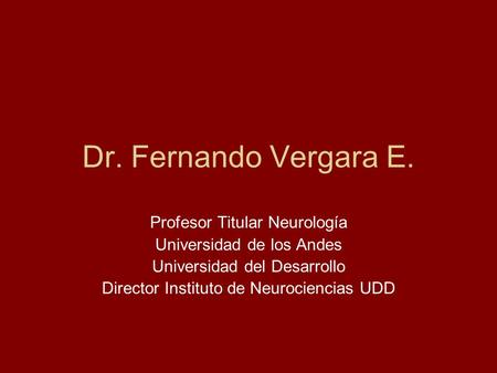 Dr. Fernando Vergara E. Profesor Titular Neurología Universidad de los Andes Universidad del Desarrollo Director Instituto de Neurociencias UDD.