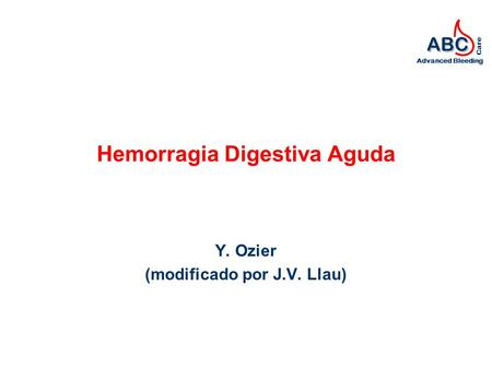 ABC Advanced Bleeding Care Hemorragia Digestiva Aguda Y. Ozier (modificado por J.V. Llau)