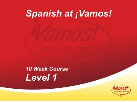 Spanish at ¡Vamos! 10 Week Course Level 1 1 1.