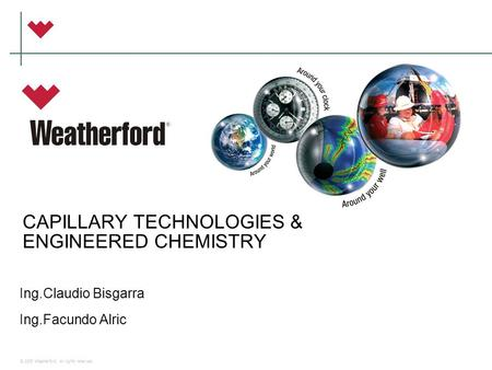 © 2006 Weatherford. All rights reserved. CAPILLARY TECHNOLOGIES & ENGINEERED CHEMISTRY Ing.Claudio Bisgarra Ing.Facundo Alric.