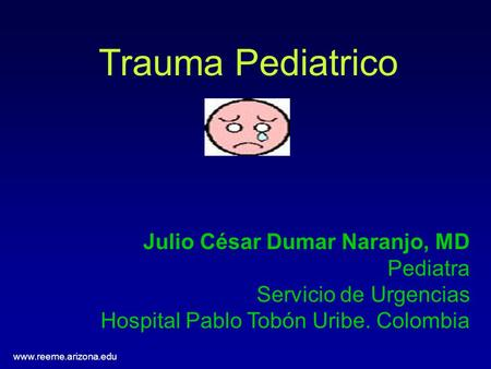 Www.reeme.arizona.edu Trauma Pediatrico Julio César Dumar Naranjo, MD Pediatra Servicio de Urgencias Hospital Pablo Tobón Uribe. Colombia.