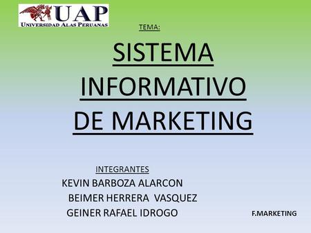 SISTEMA INFORMATIVO DE MARKETING INTEGRANTES KEVIN BARBOZA ALARCON BEIMER HERRERA VASQUEZ GEINER RAFAEL IDROGO TEMA: F.MARKETING.