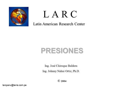 L A R C Latin American Research Center PRESIONES © 2004 Ing. José Chiroque Baldera Ing. Johnny Nahui Ortiz, Ph.D.