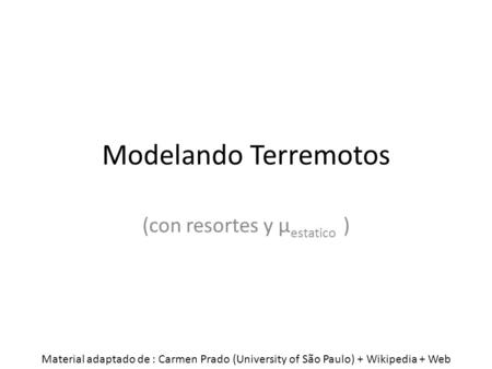 Modelando Terremotos (con resortes y μ estatico ) Material adaptado de : Carmen Prado (University of São Paulo) + Wikipedia + Web.