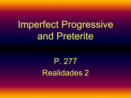 Imperfect Progressive and Preterite P. 277 Realidades 2.