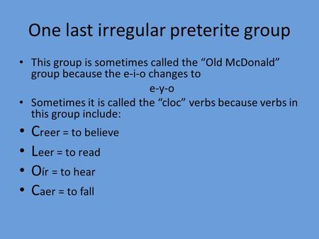 "One last irregular preterite group This group is sometimes called the ""Old McDonald"" group because the e-i-o changes to e-y-o Sometimes it is called the."