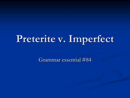 Preterite v. Imperfect Grammar essential #84. Preterite A verb tense in which actions are done and over – never to be repeated. Once the action is done,