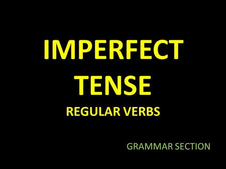 IMPERFECT TENSE REGULAR VERBS GRAMMAR SECTION. WHAT IS THE IMPERFECT TENSE? Repeated action in the past Habitual action in the past.