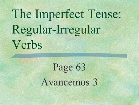 The Imperfect Tense: Regular-Irregular Verbs Page 63 Avancemos 3.
