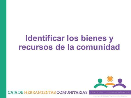 Copyright © 2014 by The University of Kansas Identificar los bienes y recursos de la comunidad.